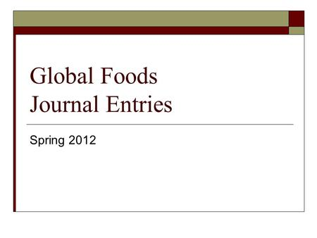Global Foods Journal Entries Spring 2012. Journal #1 January 30  Write a journal entry about one of the topics below. This will help you prepare for.