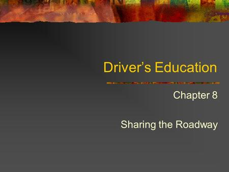 Driver's Education Chapter 8 Sharing the Roadway.