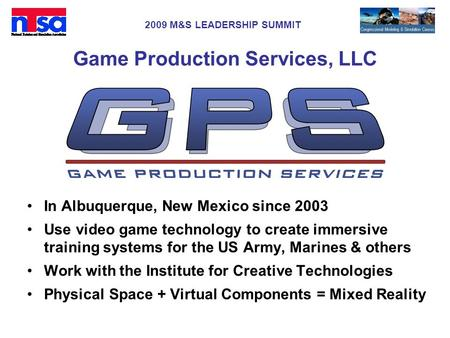 2009 M&S LEADERSHIP SUMMIT Game Production Services, LLC In Albuquerque, New Mexico since 2003 Use video game technology to create immersive training systems.
