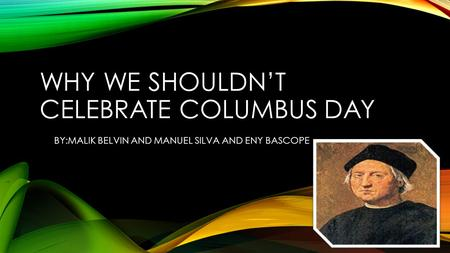 WHY WE SHOULDN'T CELEBRATE COLUMBUS DAY BY:MALIK BELVIN AND MANUEL SILVA AND ENY BASCOPE.