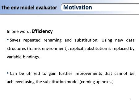 The environment model evaluator and compiler 1 The env model evaluator Motivation In one word: Efficiency Saves repeated renaming and substitution: Using.