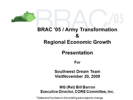 BRAC '05 / Army Transformation & Regional Economic Growth Presentation For Southwest Dream Team VisitNovember 20, 2009 MG (Ret) Bill Barron Executive Director,