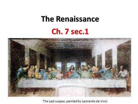 The Renaissance Ch. 7 sec.1 The Last supper, painted by Leonardo da Vinci.