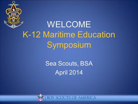 WELCOME K-12 Maritime Education Symposium Sea Scouts, BSA April 2014.