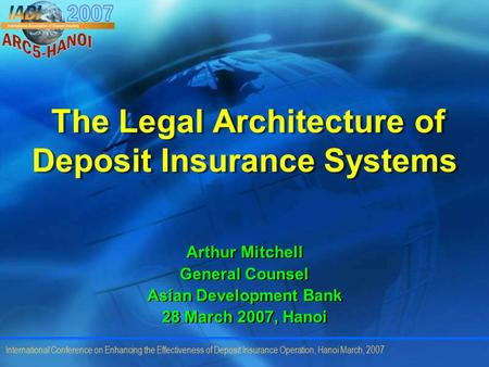 International Conference on Enhancing the Effectiveness of Deposit Insurance Operation, Hanoi March, 2007 The Legal Architecture of Deposit Insurance Systems.