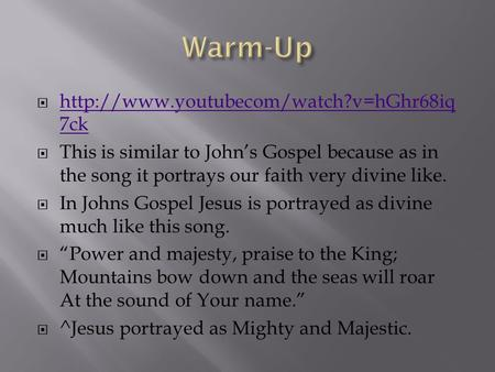 Warm-Up http://www.youtubecom/watch?v=hGhr68iq7ck This is similar to John's Gospel because as in the song it portrays our faith very divine like. In Johns.