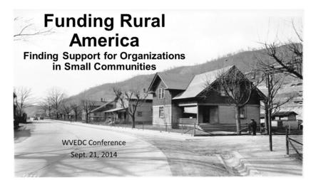 Funding Rural America Finding Support for Organizations in Small Communities WVEDC Conference Sept. 21, 2014.