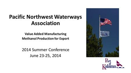 Pacific Northwest Waterways Association Value Added Manufacturing Methanol Production for Export 2014 Summer Conference June 23-25, 2014.