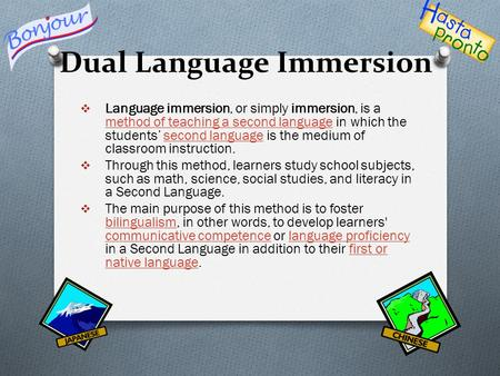 Dual Language Immersion  Language immersion, or simply immersion, is a method of teaching a second language in which the students' second language is.