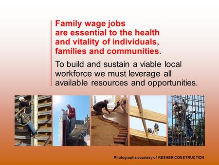 Family wage jobs are essential to the health and vitality of individuals, families and communities. To build and sustain a viable local workforce we must.