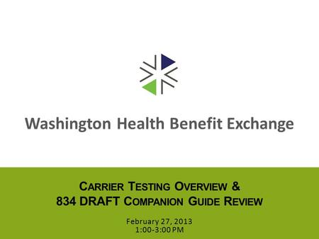 Washington Health Benefit Exchange C ARRIER T ESTING O VERVIEW & 834 DRAFT C OMPANION G UIDE R EVIEW February 27, 2013 1:00-3:00 PM.