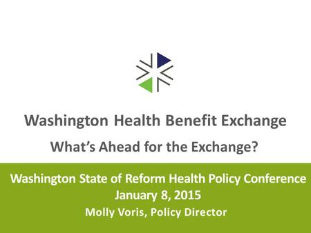 Washington Health Benefit Exchange Washington State of Reform Health Policy Conference January 8, 2015 Molly Voris, Policy Director What's Ahead for the.