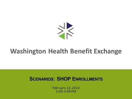 Washington Health Benefit Exchange S CENARIOS : SHOP E NROLLMENTS February 14, 2013 1:00-3:00 PM.