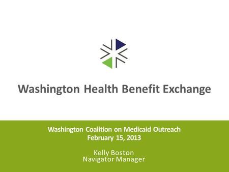 Washington Health Benefit Exchange Washington Coalition on Medicaid Outreach February 15, 2013 Kelly Boston Navigator Manager.
