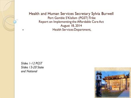 Health and Human Services Secretary Sylvia Burwell Port Gamble S'Klallam (PGST) Tribe Report on Implementing the Affordable Care Act August 18, 2014 Health.