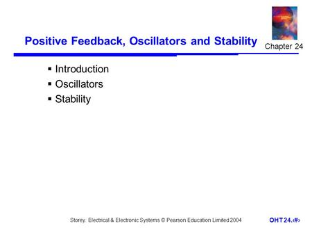 Storey: Electrical & Electronic Systems © Pearson Education Limited 2004 OHT 24.1 Positive Feedback, Oscillators and Stability  Introduction  Oscillators.