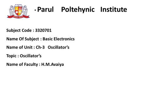 Parul Poltehynic Institute Subject Code : 3320701 Name Of Subject : Basic Electronics Name of Unit : Ch-3 Oscillator's Topic : Oscillator's Name of Faculty.