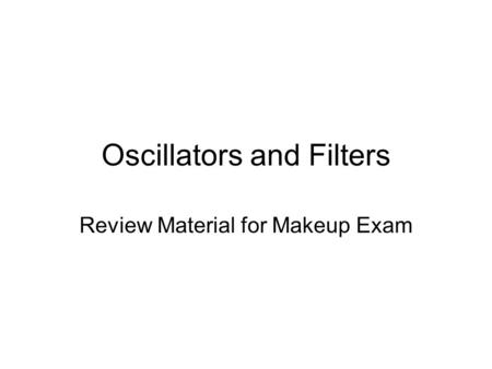 Oscillators and Filters Review Material for Makeup Exam.
