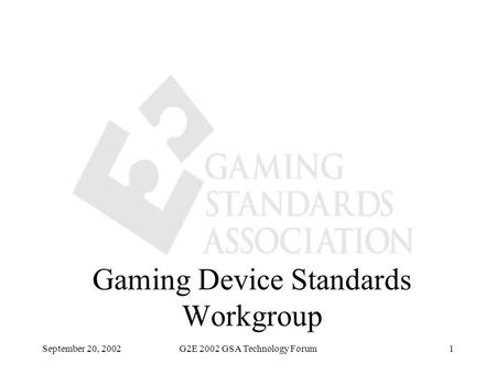 September 20, 2002G2E 2002 GSA Technology Forum1 Gaming Device Standards Workgroup.
