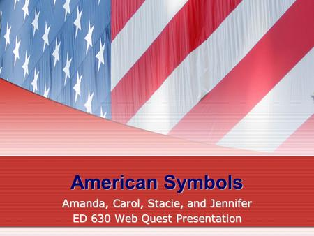 American Symbols Amanda, Carol, Stacie, and Jennifer ED 630 Web Quest Presentation.