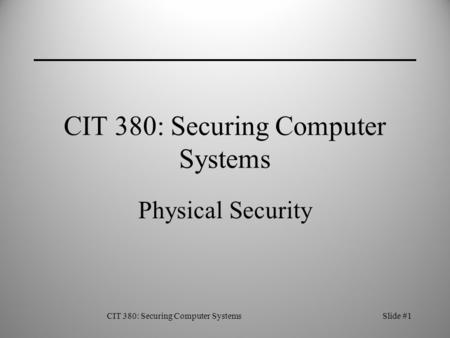 CIT 380: Securing Computer SystemsSlide #1 CIT 380: Securing Computer Systems Physical Security.