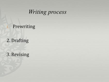Writing process 1. Prewriting 2. Drafting 3. Revising.