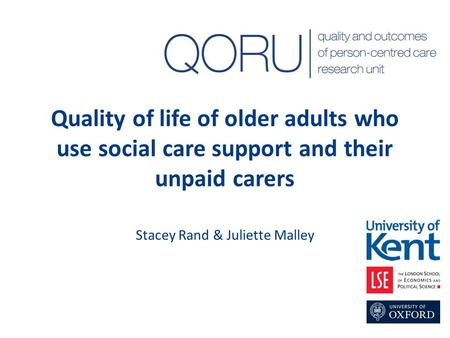 Quality of life of older adults who use social care support and their unpaid carers Stacey Rand & Juliette Malley.