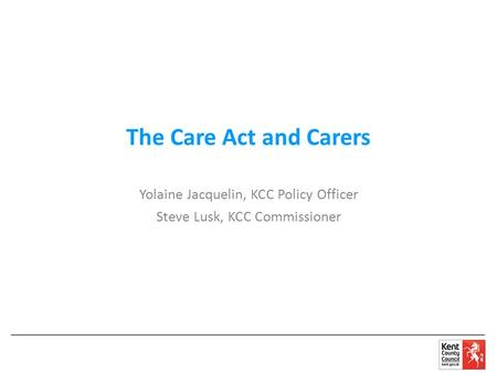 The Care Act and Carers Yolaine Jacquelin, KCC Policy Officer Steve Lusk, KCC Commissioner.
