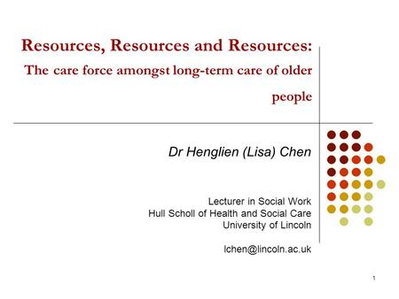 1 Resources, Resources and Resources: The care force amongst long-term care of older people Dr Henglien (Lisa) Chen Lecturer in Social Work Hull Scholl.
