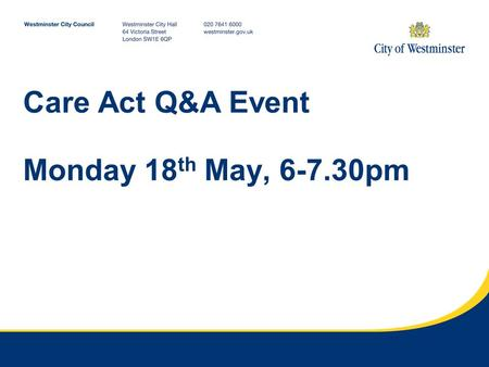 Care Act Q&A Event Monday 18 th May, 6-7.30pm. What the Care Act means for you from April 2015 Jerome Douglas Care Act Implementation Manager.