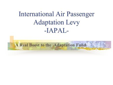 International Air Passenger Adaptation Levy -IAPAL- A Real Boost to the Adaptation Fund.