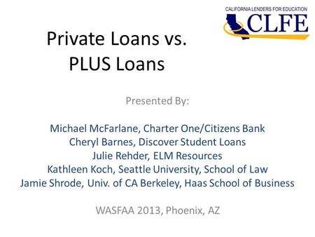 Private Loans vs. PLUS Loans Presented By: Michael McFarlane, Charter One/Citizens Bank Cheryl Barnes, Discover Student Loans Julie Rehder, ELM Resources.