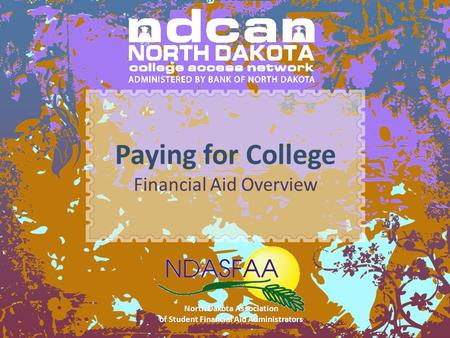 Paying for College Financial Aid Overview North Dakota Association of Student Financial Aid Administrators.