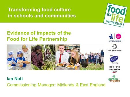 Evidence of impacts of the Food for Life Partnership Ian Nutt Commissioning Manager: Midlands & East England Transforming food culture in schools and communities.