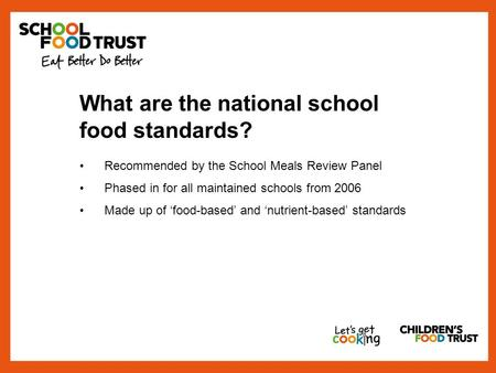 What are the national school food standards? Recommended by the School Meals Review Panel Phased in for all maintained schools from 2006 Made up of 'food-based'