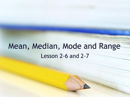 Mean, Median, Mode and Range Lesson 2-6 and 2-7. Mean The mean of a set of data is the average. Add up all of the data. Divide the sum by the number of.