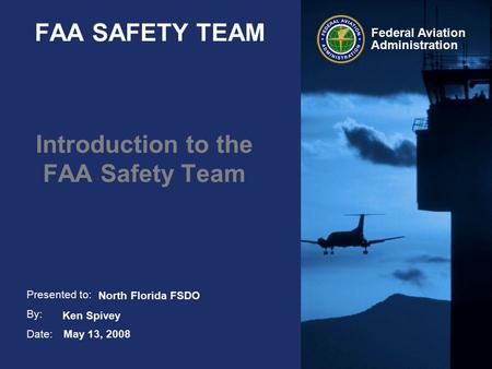 Presented to: By: Date: Federal Aviation Administration FAA SAFETY TEAM Introduction to the FAA Safety Team May 13, 2008 Ken Spivey North Florida FSDO.