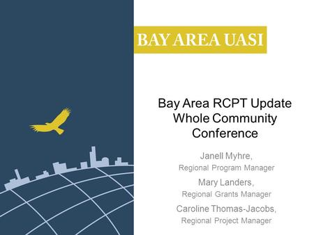 Bay Area RCPT Update Whole Community Conference Janell Myhre, Regional Program Manager Mary Landers, Regional Grants Manager Caroline Thomas-Jacobs, Regional.