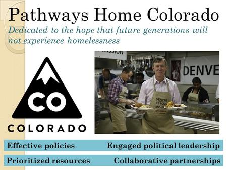 Pathways Home Colorado Dedicated to the hope that future generations will not experience homelessness Effective policies Engaged political leadership Prioritized.