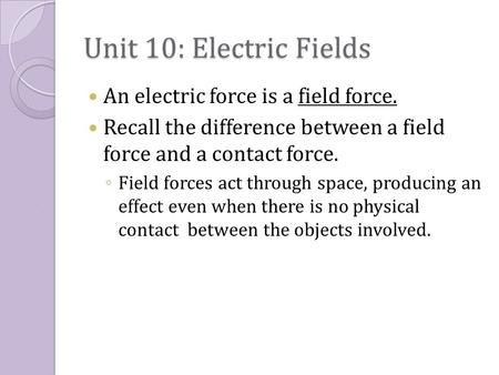 Unit 10: Electric Fields An electric force is a field force. Recall the difference between a field force and a contact force. ◦ Field forces act through.