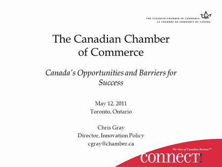 The Canadian Chamber of Commerce Canada's Opportunities and Barriers for Success May 12, 2011 Toronto, Ontario Chris Gray Director, Innovation Policy