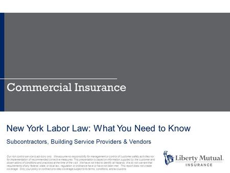 New York Labor Law: What You Need to Know Subcontractors, Building Service Providers & Vendors Commercial Insurance Our risk control service is advisory.