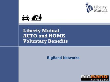 Liberty Mutual AUTO and HOME Voluntary Benefits BigBand Networks.