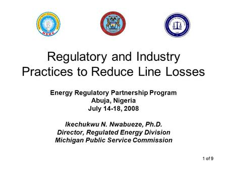 1 of 9 Regulatory and Industry Practices to Reduce Line Losses Energy Regulatory Partnership Program Abuja, Nigeria July 14-18, 2008 Ikechukwu N. Nwabueze,