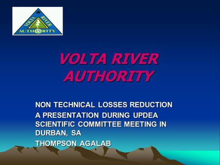 VOLTA RIVER AUTHORITY NON TECHNICAL LOSSES REDUCTION A PRESENTATION DURING UPDEA SCIENTIFIC COMMITTEE MEETING IN DURBAN, SA THOMPSON AGALAB.