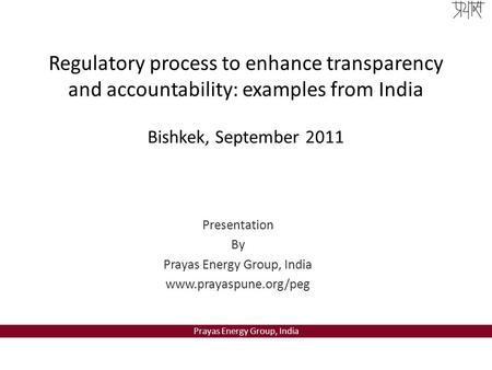 Prayas Energy Group, India Regulatory process to enhance transparency and accountability: examples from India Bishkek, September 2011 Presentation By Prayas.