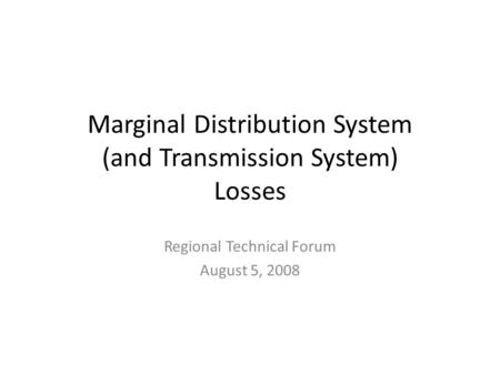 Marginal Distribution System (and Transmission System) Losses Regional Technical Forum August 5, 2008.