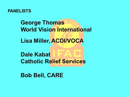 George Thomas World Vision International Lisa Miller, ACDI/VOCA Dale Kabat Catholic Relief Services Bob Bell, CARE PANELISTS.