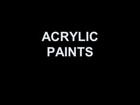 ACRYLIC PAINTS. The History Acrylic paint is a newcomer to the art world. While oil paints have been around for centuries, acrylics have only been around.