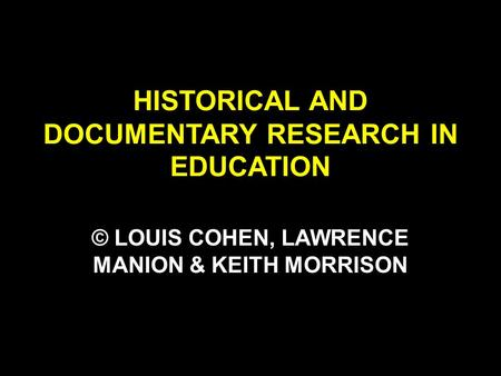 HISTORICAL AND DOCUMENTARY RESEARCH IN EDUCATION © LOUIS COHEN, LAWRENCE MANION & KEITH MORRISON.